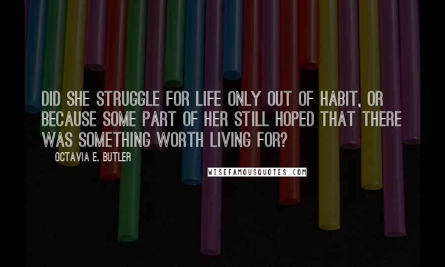 Octavia E. Butler quotes: Did she struggle for life only out of habit, or because some part of her still hoped that there was something worth living for?