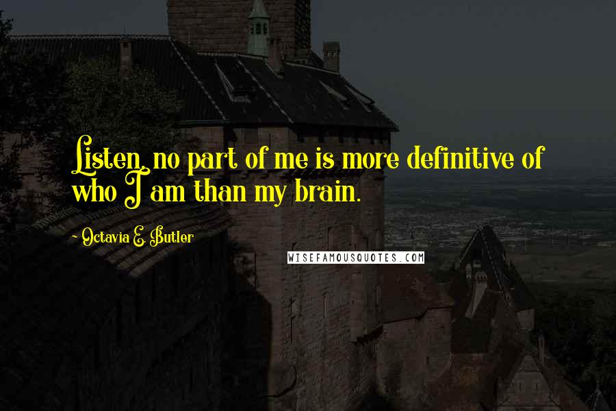 Octavia E. Butler quotes: Listen, no part of me is more definitive of who I am than my brain.