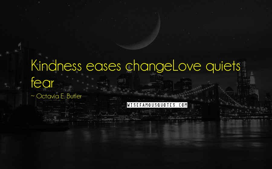 Octavia E. Butler quotes: Kindness eases changeLove quiets fear
