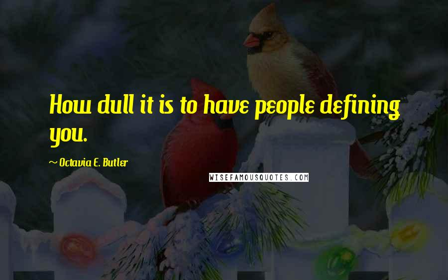 Octavia E. Butler quotes: How dull it is to have people defining you.