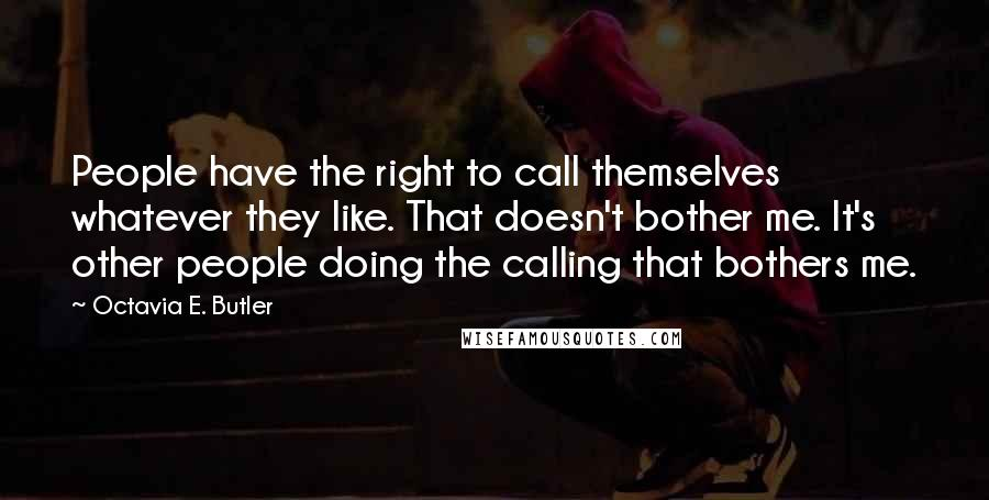 Octavia E. Butler quotes: People have the right to call themselves whatever they like. That doesn't bother me. It's other people doing the calling that bothers me.