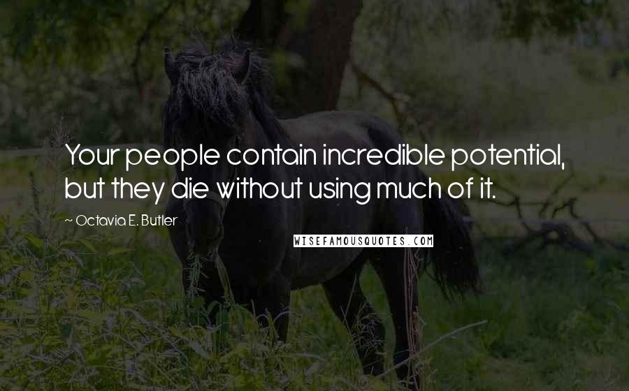 Octavia E. Butler quotes: Your people contain incredible potential, but they die without using much of it.