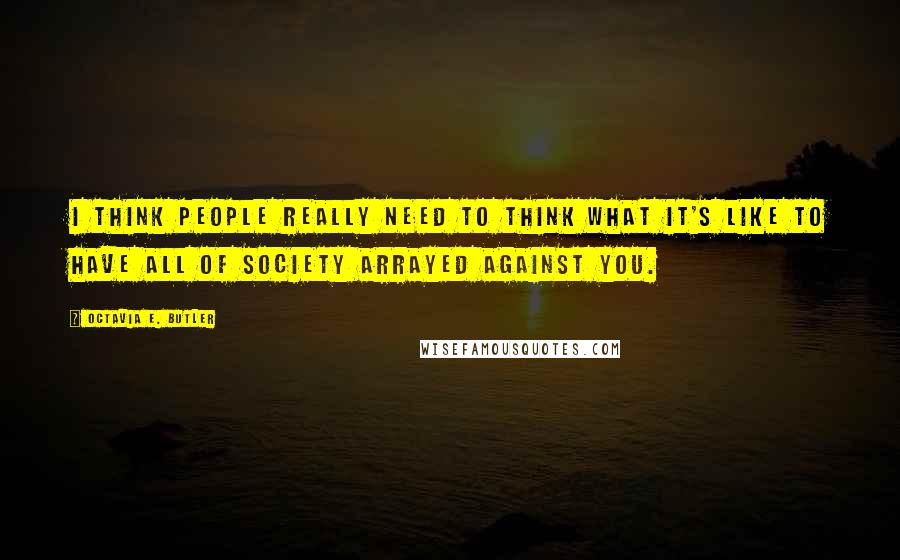 Octavia E. Butler quotes: I think people really need to think what it's like to have all of society arrayed against you.