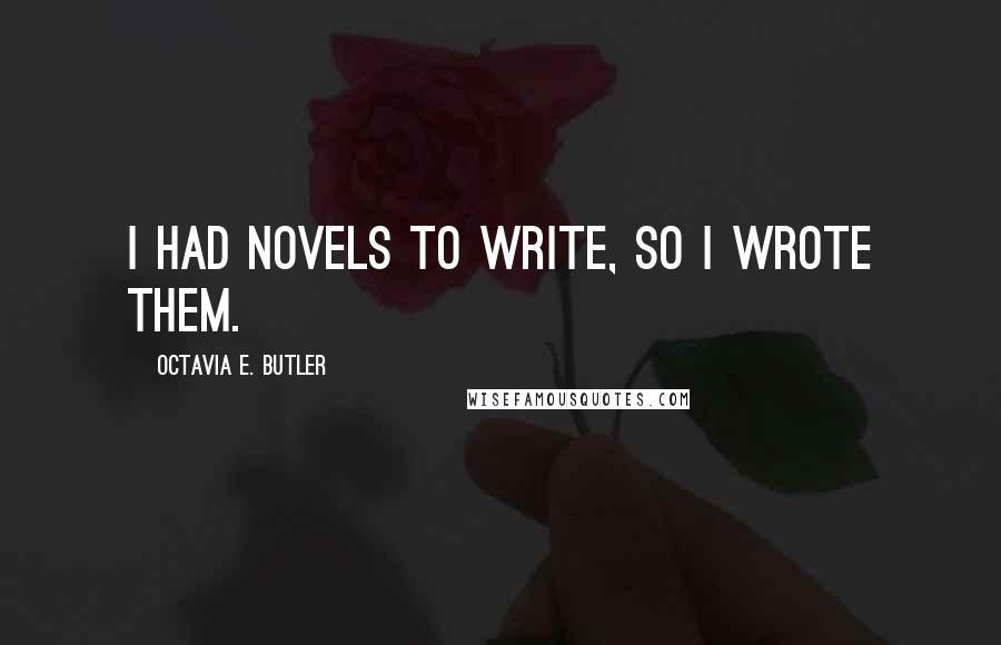 Octavia E. Butler quotes: I had novels to write, so I wrote them.