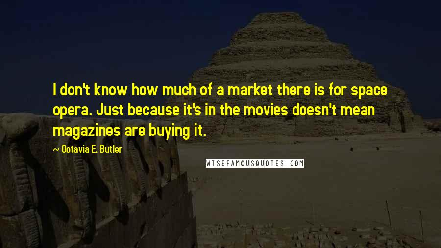 Octavia E. Butler quotes: I don't know how much of a market there is for space opera. Just because it's in the movies doesn't mean magazines are buying it.
