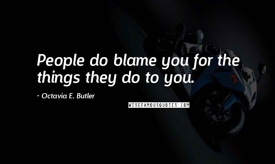Octavia E. Butler quotes: People do blame you for the things they do to you.
