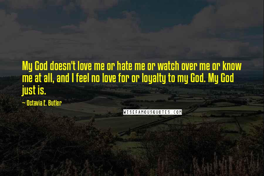 Octavia E. Butler quotes: My God doesn't love me or hate me or watch over me or know me at all, and I feel no love for or loyalty to my God. My God