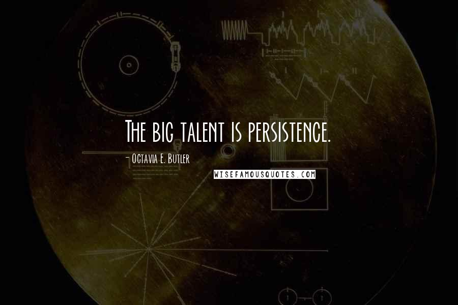 Octavia E. Butler quotes: The big talent is persistence.
