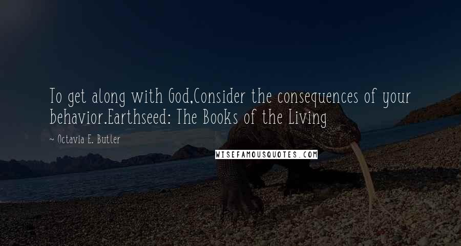 Octavia E. Butler quotes: To get along with God,Consider the consequences of your behavior.Earthseed: The Books of the Living