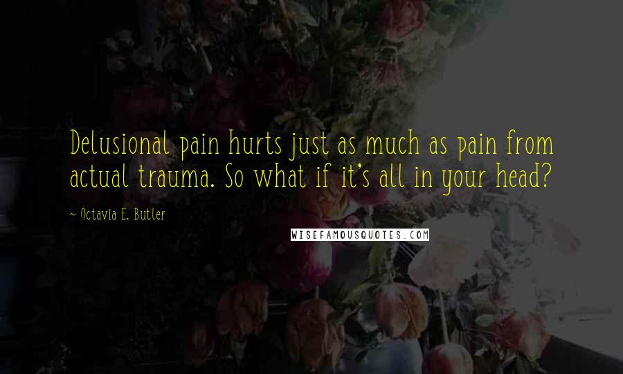 Octavia E. Butler quotes: Delusional pain hurts just as much as pain from actual trauma. So what if it's all in your head?