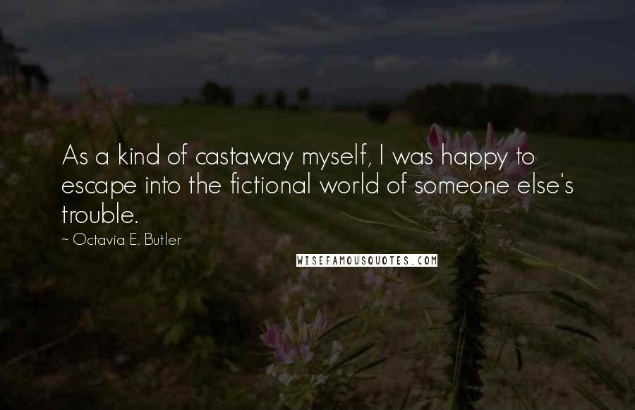 Octavia E. Butler quotes: As a kind of castaway myself, I was happy to escape into the fictional world of someone else's trouble.