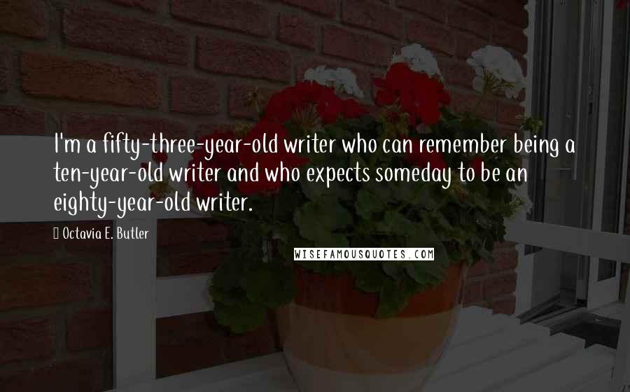Octavia E. Butler quotes: I'm a fifty-three-year-old writer who can remember being a ten-year-old writer and who expects someday to be an eighty-year-old writer.