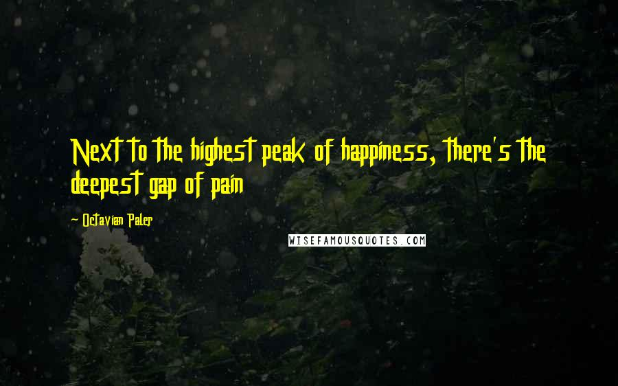 Octavian Paler quotes: Next to the highest peak of happiness, there's the deepest gap of pain