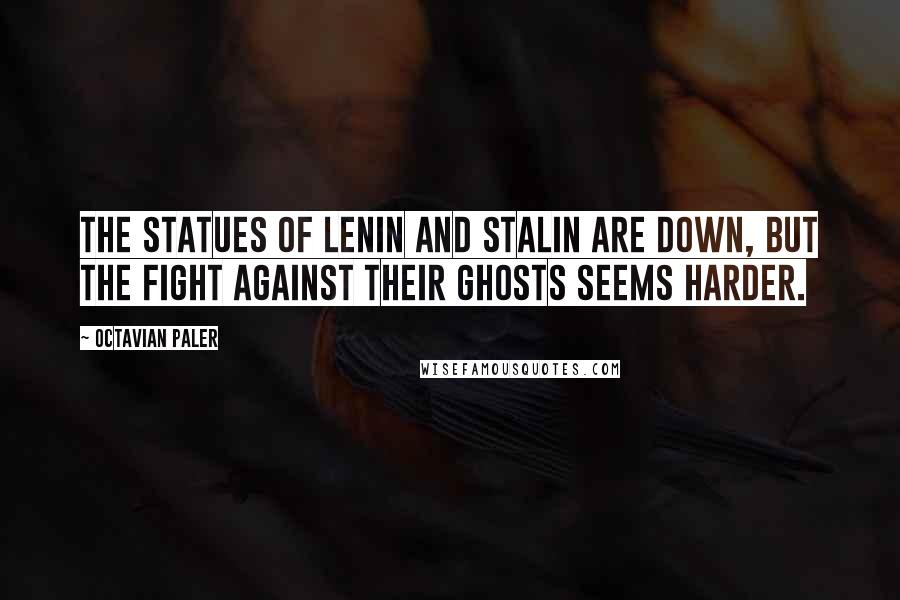 Octavian Paler quotes: The statues of Lenin and Stalin are down, but the fight against their ghosts seems harder.