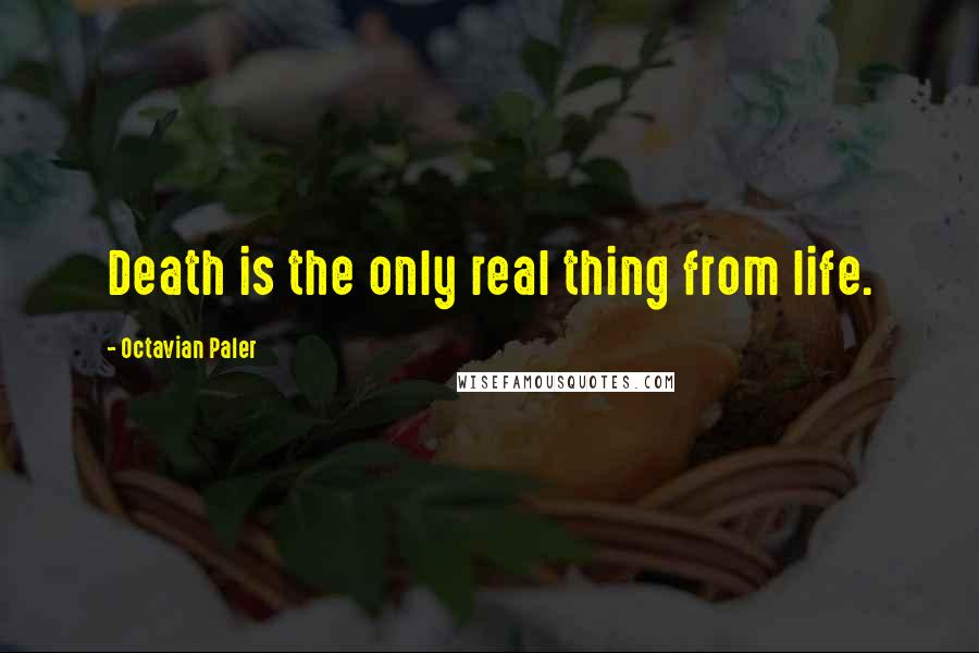 Octavian Paler quotes: Death is the only real thing from life.