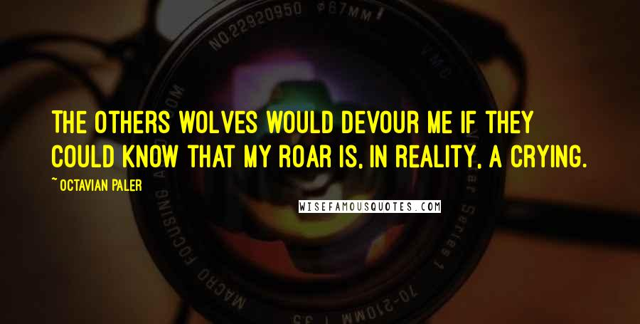 Octavian Paler quotes: The others wolves would devour me if they could know that my roar is, in reality, a crying.