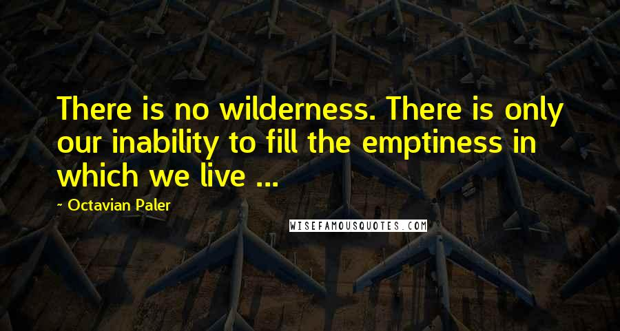 Octavian Paler quotes: There is no wilderness. There is only our inability to fill the emptiness in which we live ...