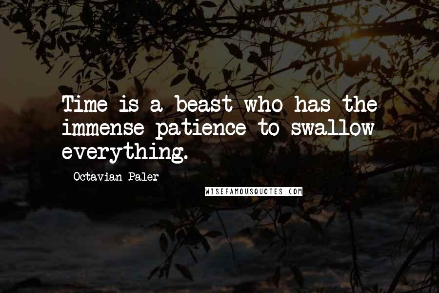 Octavian Paler quotes: Time is a beast who has the immense patience to swallow everything.