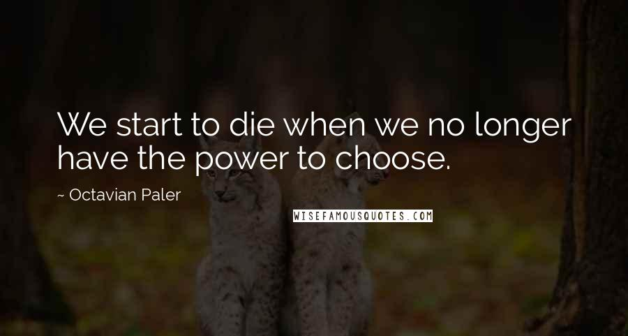 Octavian Paler quotes: We start to die when we no longer have the power to choose.