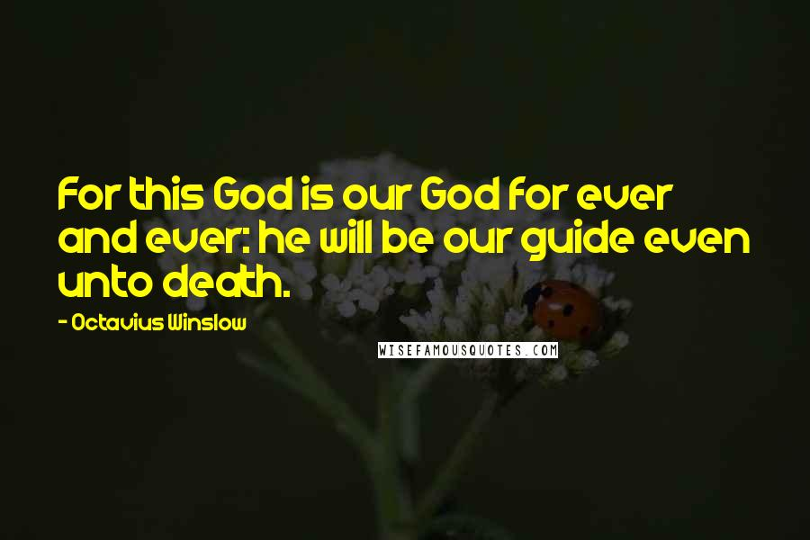 Octavius Winslow quotes: For this God is our God for ever and ever: he will be our guide even unto death.