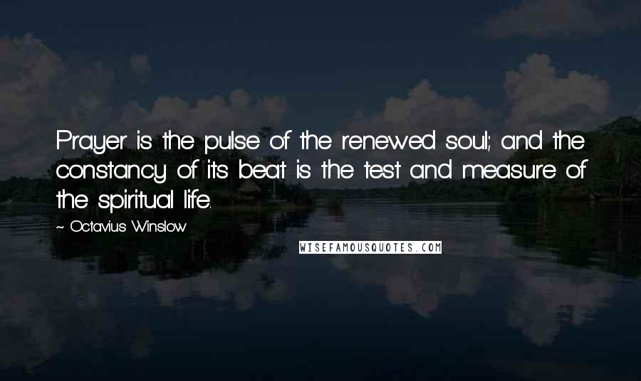 Octavius Winslow quotes: Prayer is the pulse of the renewed soul; and the constancy of its beat is the test and measure of the spiritual life.