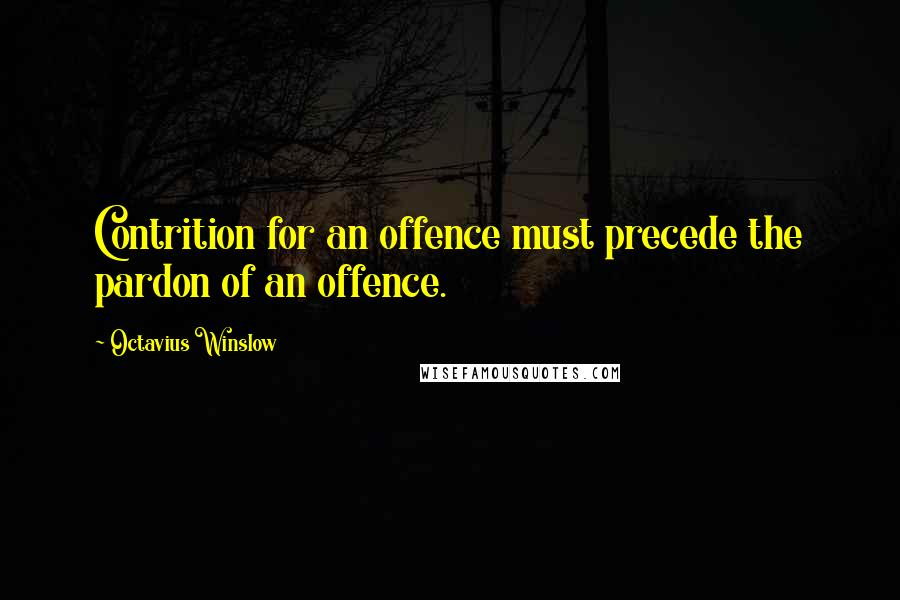 Octavius Winslow quotes: Contrition for an offence must precede the pardon of an offence.