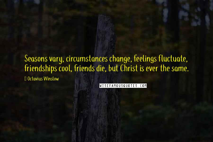 Octavius Winslow quotes: Seasons vary, circumstances change, feelings fluctuate, friendships cool, friends die, but Christ is ever the same.