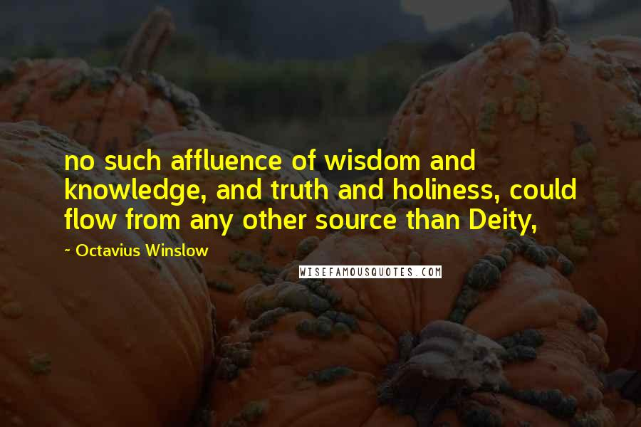 Octavius Winslow quotes: no such affluence of wisdom and knowledge, and truth and holiness, could flow from any other source than Deity,
