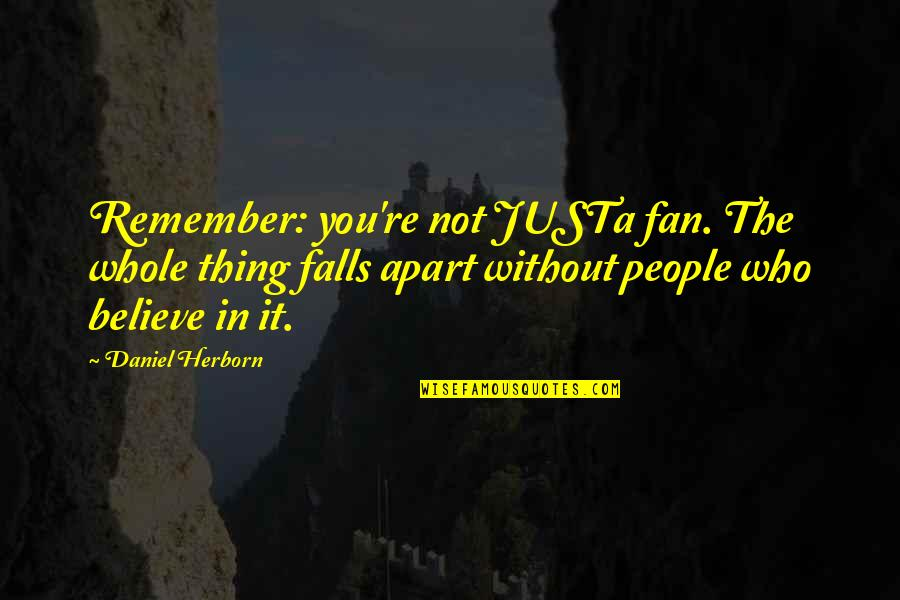 Odds And Evens Quotes By Daniel Herborn: Remember: you're not JUSTa fan. The whole thing