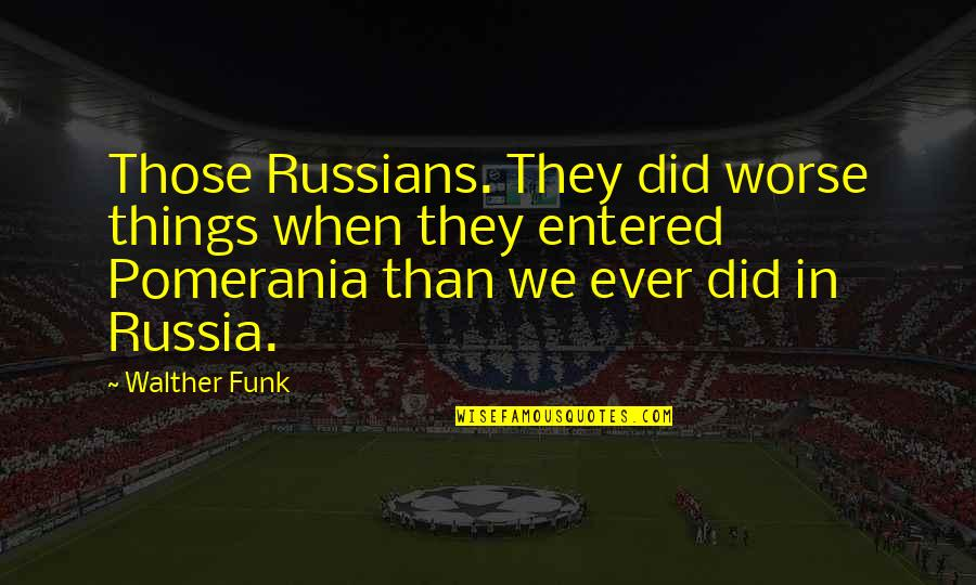 Odds And Evens Quotes By Walther Funk: Those Russians. They did worse things when they