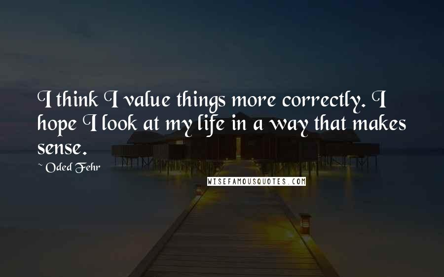 Oded Fehr quotes: I think I value things more correctly. I hope I look at my life in a way that makes sense.
