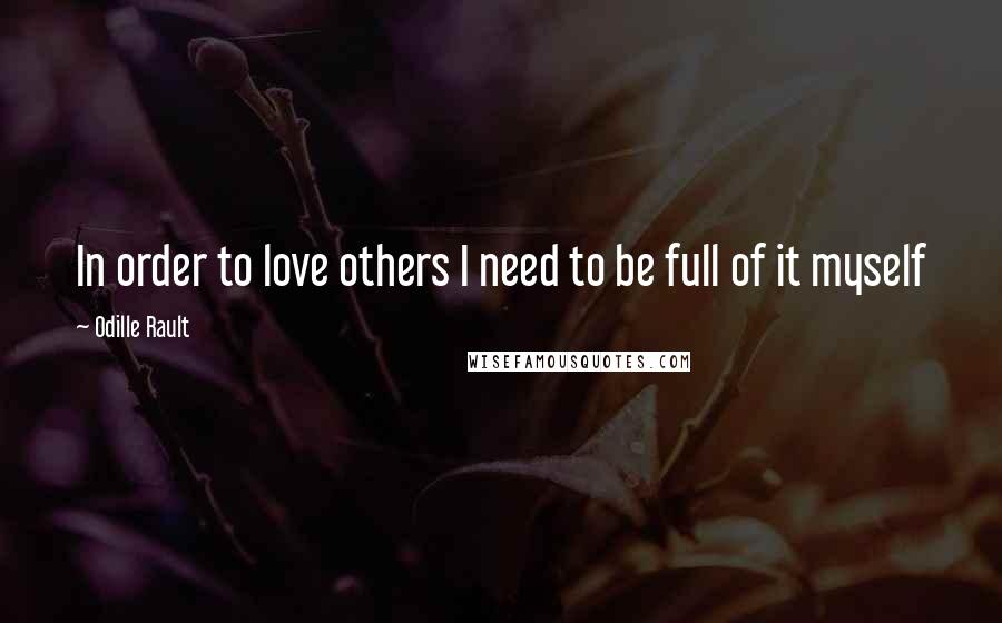 Odille Rault quotes: In order to love others I need to be full of it myself