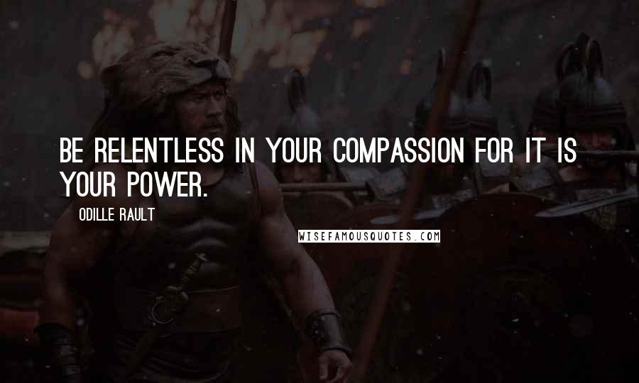 Odille Rault quotes: Be Relentless in your Compassion for it is Your Power.