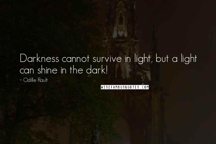 Odille Rault quotes: Darkness cannot survive in light, but a light can shine in the dark!
