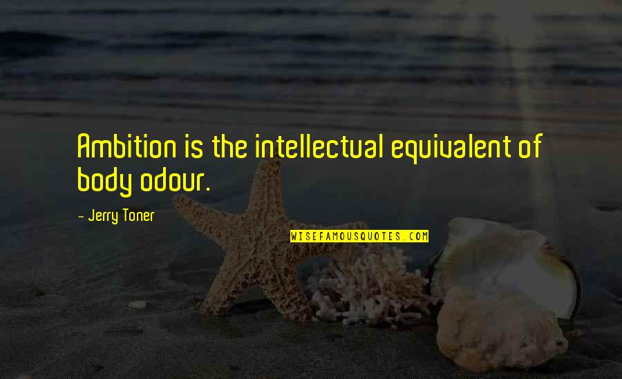 Odour Quotes By Jerry Toner: Ambition is the intellectual equivalent of body odour.