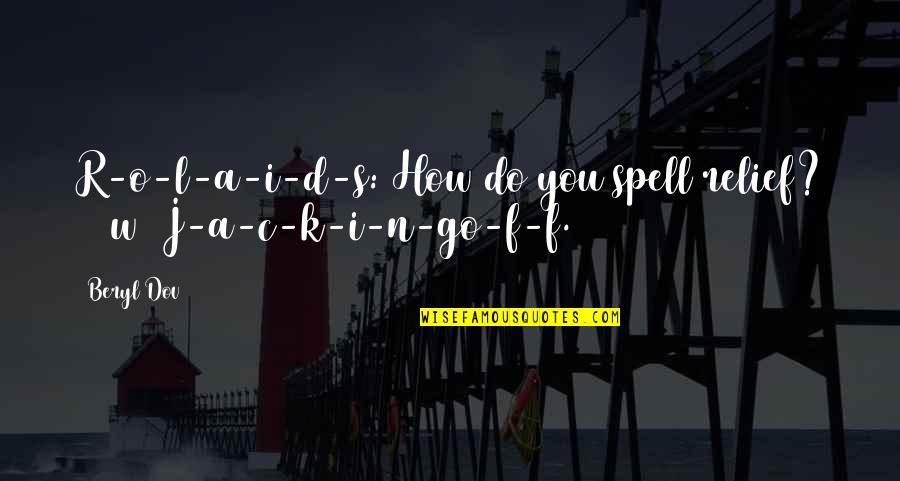 O'ercharg'd Quotes By Beryl Dov: R-o-l-a-i-d-s: How do you spell relief? [10w] J-a-c-k-i-n-go-f-f.