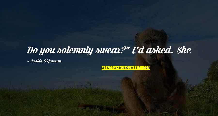 """O'ercharg'd Quotes By Cookie O'Gorman: Do you solemnly swear?"""" I'd asked. She"""