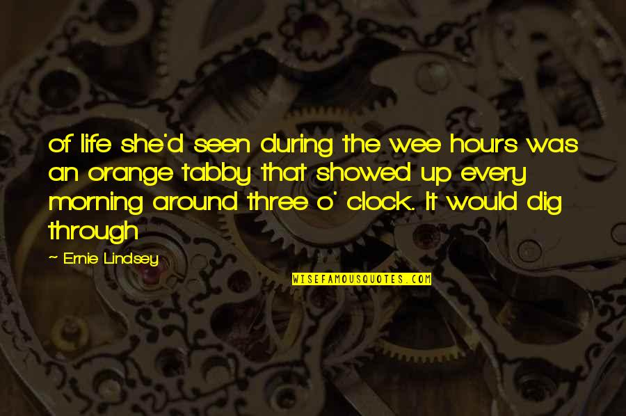 O'ercharg'd Quotes By Ernie Lindsey: of life she'd seen during the wee hours