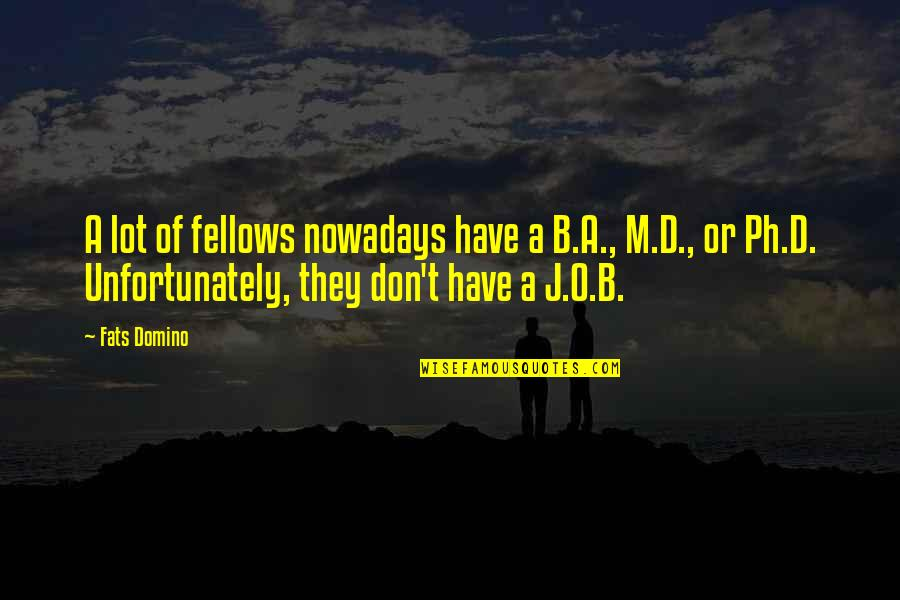 O'ercharg'd Quotes By Fats Domino: A lot of fellows nowadays have a B.A.,