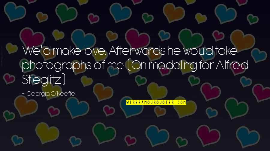 O'ercharg'd Quotes By Georgia O'Keeffe: We'd make love. Afterwards he would take photographs