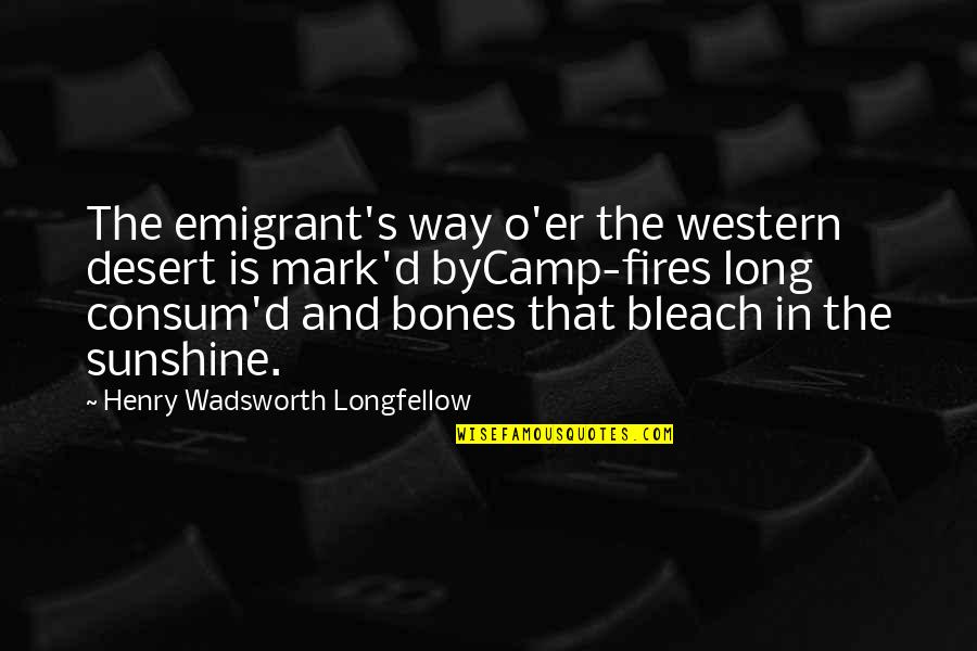 O'ercharg'd Quotes By Henry Wadsworth Longfellow: The emigrant's way o'er the western desert is