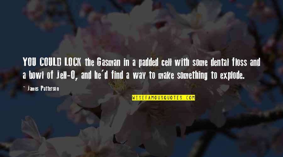 O'ercharg'd Quotes By James Patterson: YOU COULD LOCK the Gasman in a padded