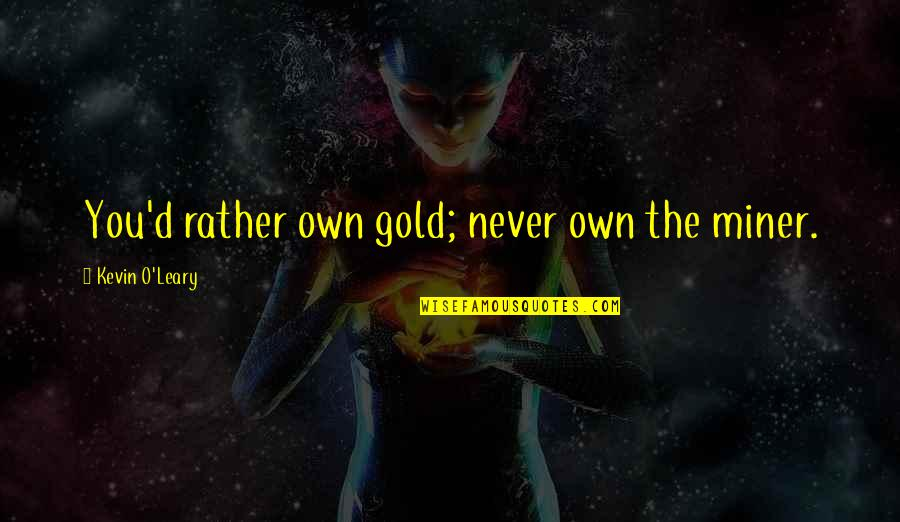 O'ercharg'd Quotes By Kevin O'Leary: You'd rather own gold; never own the miner.