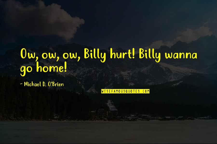 O'ercharg'd Quotes By Michael D. O'Brien: Ow, ow, ow, Billy hurt! Billy wanna go