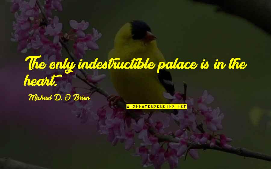 O'ercharg'd Quotes By Michael D. O'Brien: The only indestructible palace is in the heart.