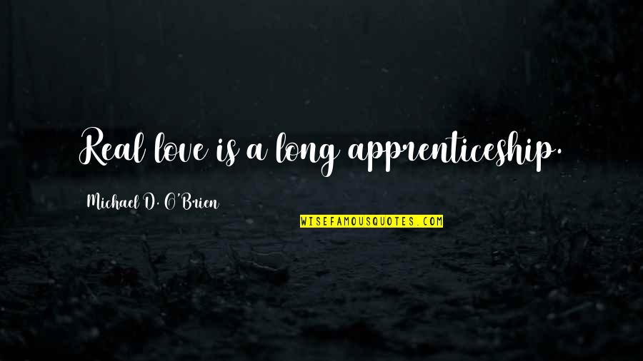 O'ercharg'd Quotes By Michael D. O'Brien: Real love is a long apprenticeship.