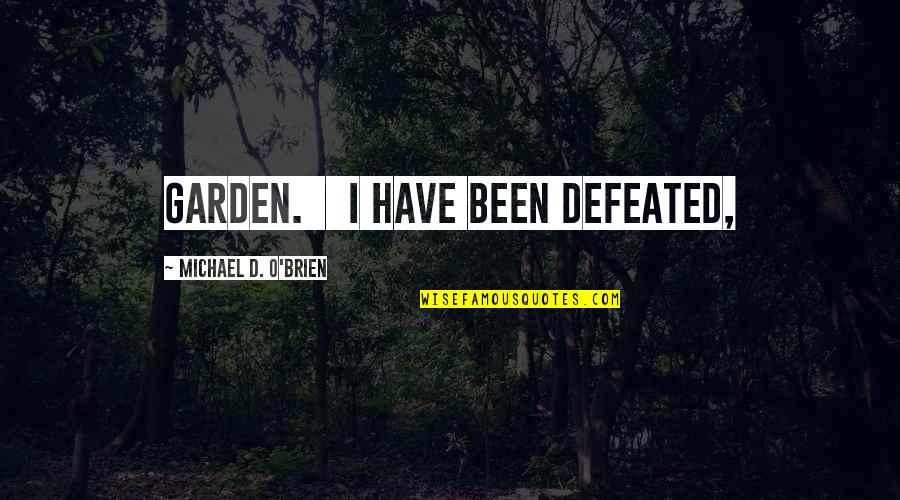 O'ercharg'd Quotes By Michael D. O'Brien: garden. I have been defeated,