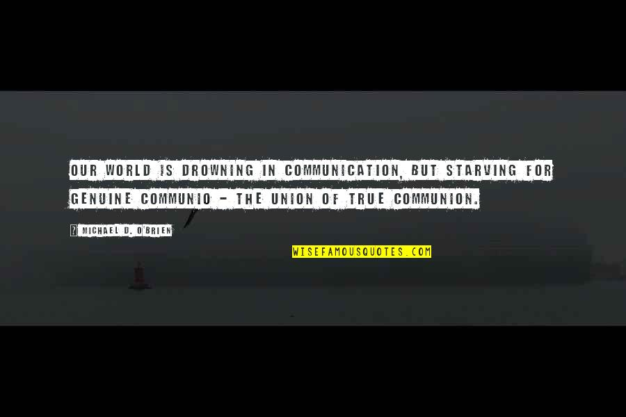O'ercharg'd Quotes By Michael D. O'Brien: Our world is drowning in communication, but starving