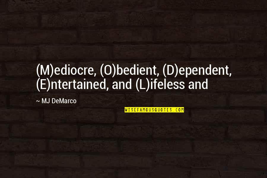 O'ercharg'd Quotes By MJ DeMarco: (M)ediocre, (O)bedient, (D)ependent, (E)ntertained, and (L)ifeless and