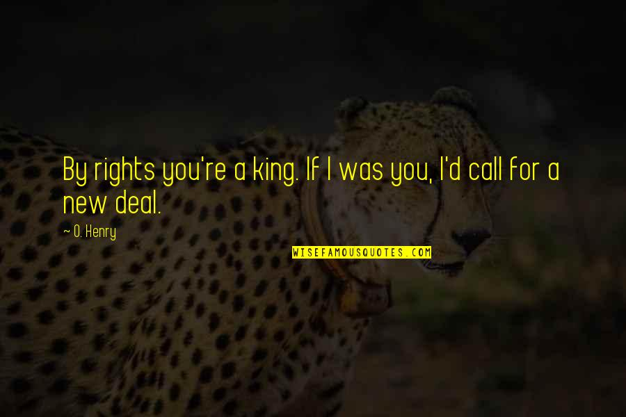 O'ercharg'd Quotes By O. Henry: By rights you're a king. If I was